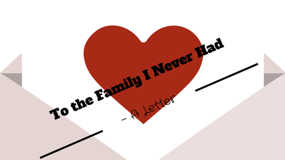 Dear Family – A Letter to the Family I Never Had