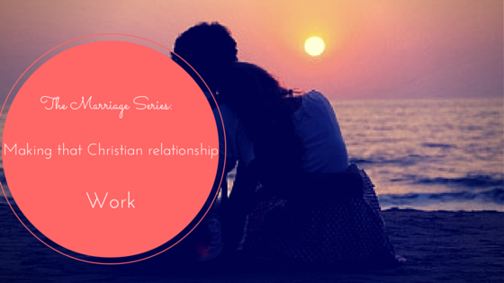 Marriage Series: Making that Christian Relationship Work