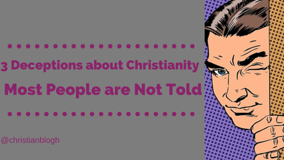 3 Deceptions about Christianity Most People are Not Told