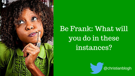 Be Frank: What will you do in these instances?