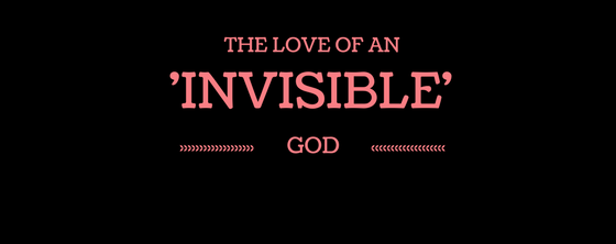The Love of an 'INVISIBLE' God