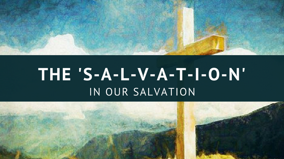 The 'S-A-L-V-A-T-I-O-N' of Our Salvation